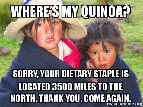 Thank You Come Again Meme - where s my quinoa sorry your dietary staple is located