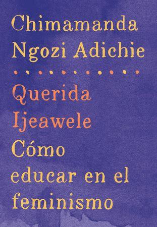 libro querida ijeawele cmo educar querida ijeawele c 243 mo educar en el feminismo by chimamanda ngozi adichie penguinrandomhouse com