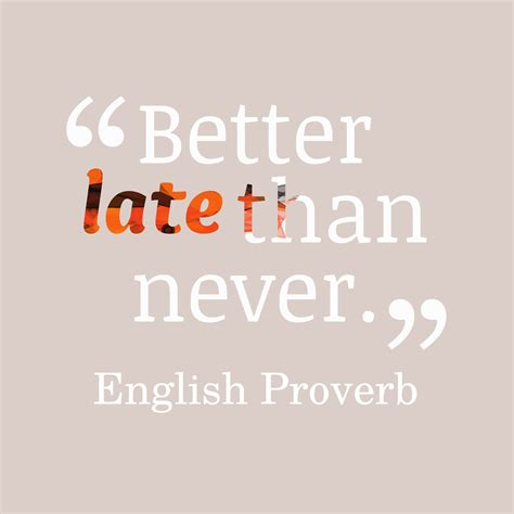 late is better than never late quotes prepossessing even a correct decision is wrong