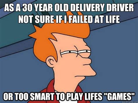 Delivery Meme - as a 30 year old delivery driver not sure if i failed at