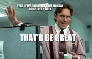 Office Space Boss Meme - office space boss yeah if we could not have monday come