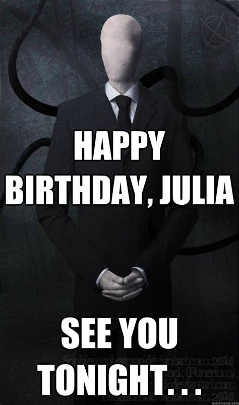 Julia Meme - happy birthday julia see you tonight slenderman
