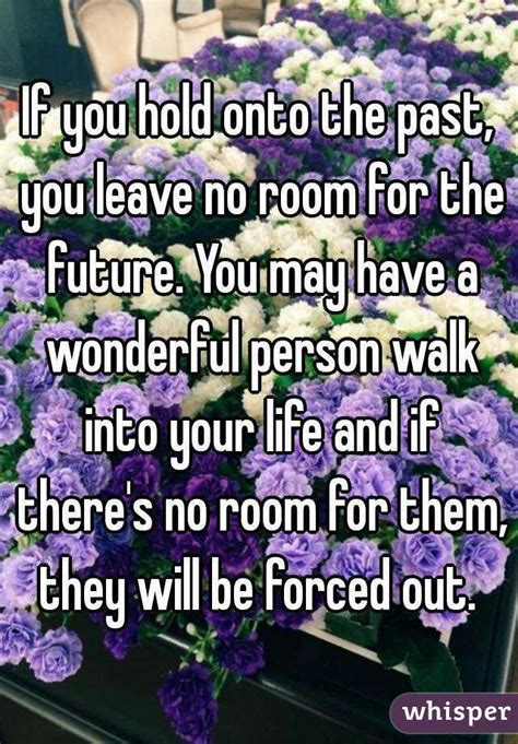 leave no room for if you hold onto the past you leave no room for the future you may a wonderful person