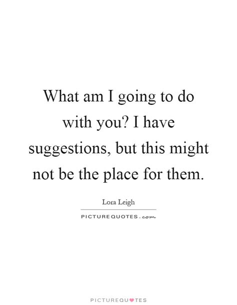 A Place What Is Them What Am I Going To Do With You I Suggestions But This Picture Quotes
