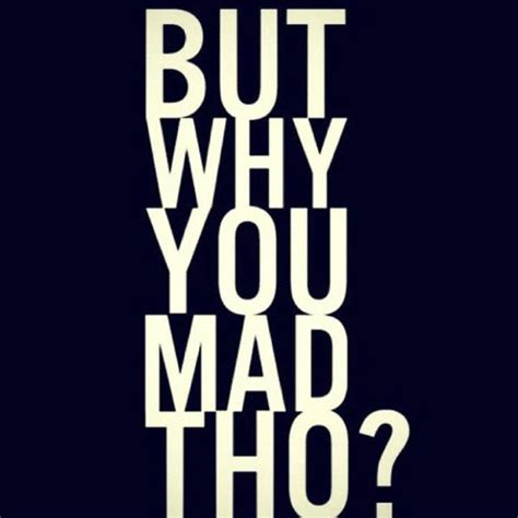 Why You Mad Tho Meme - why you mad lol pinterest