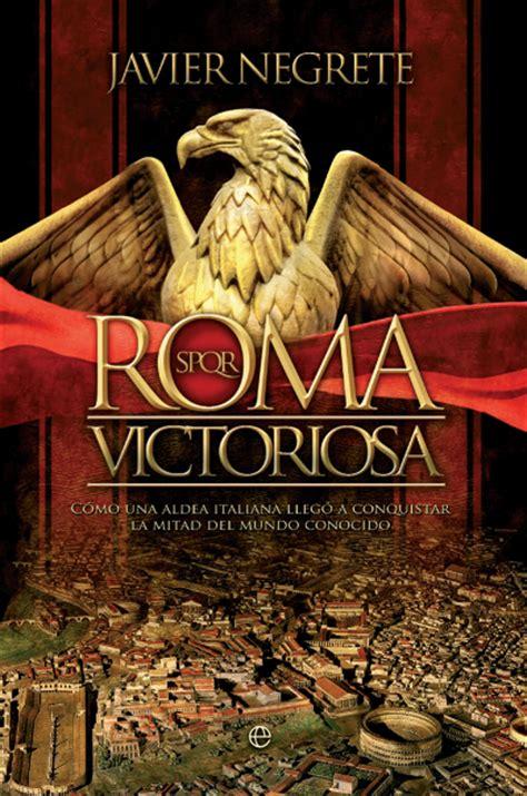 libro histoire de la rome novela hist 243 rica roma victoriosa de javier negrete