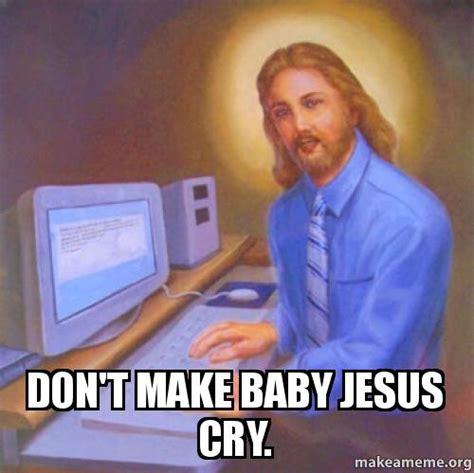 Baby Jesus Meme - don t make baby jesus cry make a meme