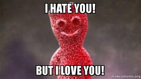 But I Love You Meme - i hate you but i love you sour patch kids make a meme