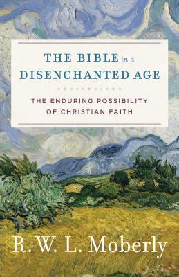 the bible in a disenchanted age the enduring possibility of christian faith theological explorations for the church catholic books the bible in a disenchanted age door moberly r w l