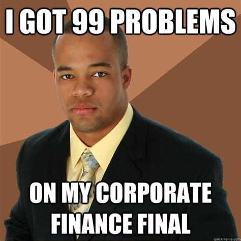 Got 99 Problems Meme - i got 99 problems on my corporate finance final