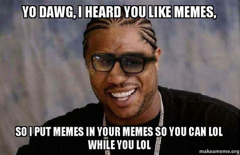 I Like You Meme - yo dawg i heard you like memes so i put memes in your