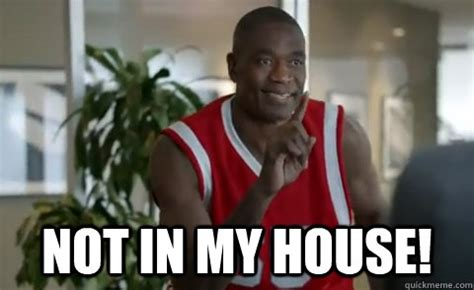 not in my house no no no not in my house dikembe mutombo quickmeme