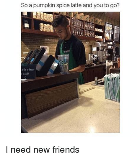 I Need New Friends Meme - so a pumpkin spice latte and you to go i need new friends