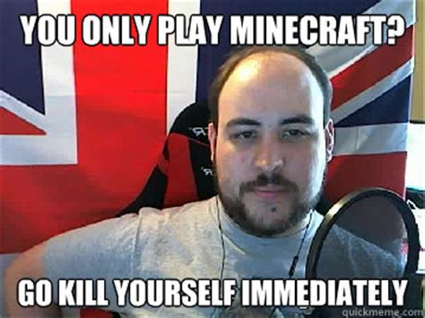 Go Fuck Yourself Meme - you only play minecraft go kill yourself immediately tb