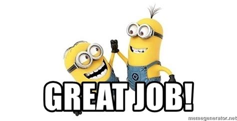 Great Job Meme - great job happy minions meme generator