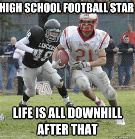College Football Memes - high school football star life is all downhill after that
