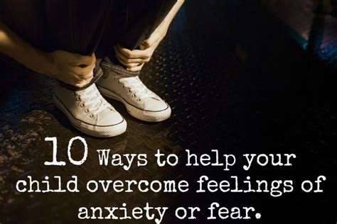 10 Common Fears And Ways To Overcome Them by 10 Ways To Help Your Child Overcome Feelings Of Anxiety Or