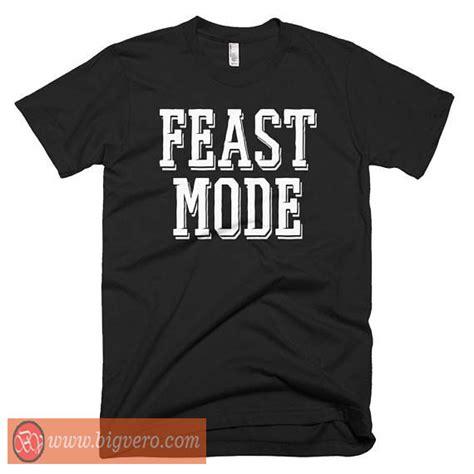 Feast Tshirt 30018 feast mode tshirt cool tshirt designs bigvero