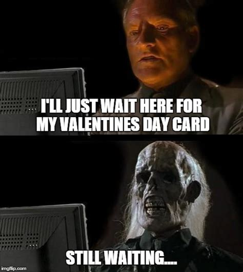 valentines day card meme template ill just wait here meme imgflip