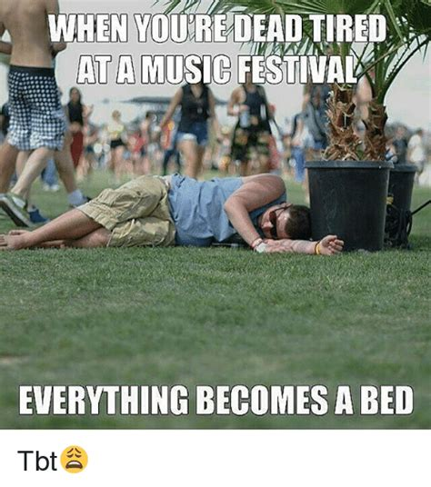 Music Festival Meme - when you dead tired at a music festival everything becomes