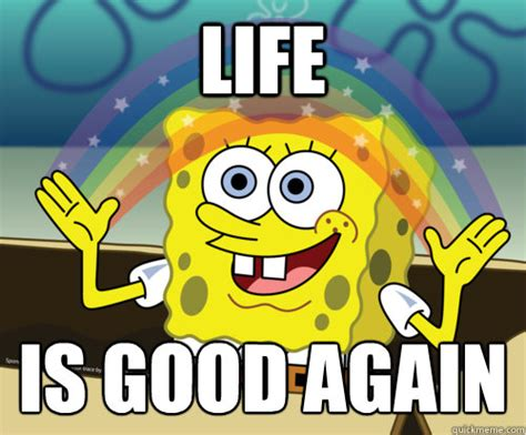 Fuck Life Meme - life is good again spongebob rainbow quickmeme