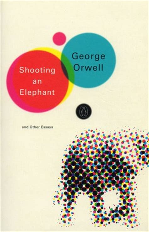 Shooting An Elephant And Other Essays by Shooting An Elephant And Other Essays By George Orwell Reviews Discussion Bookclubs Lists