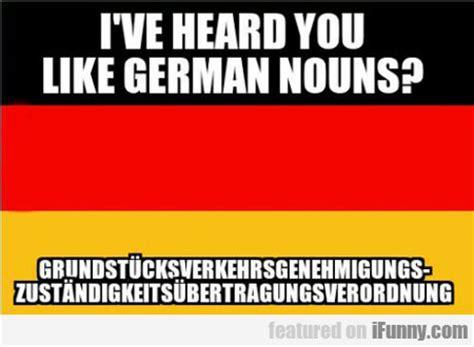 German Words Meme - i ve heard you like german nouns ifunny com