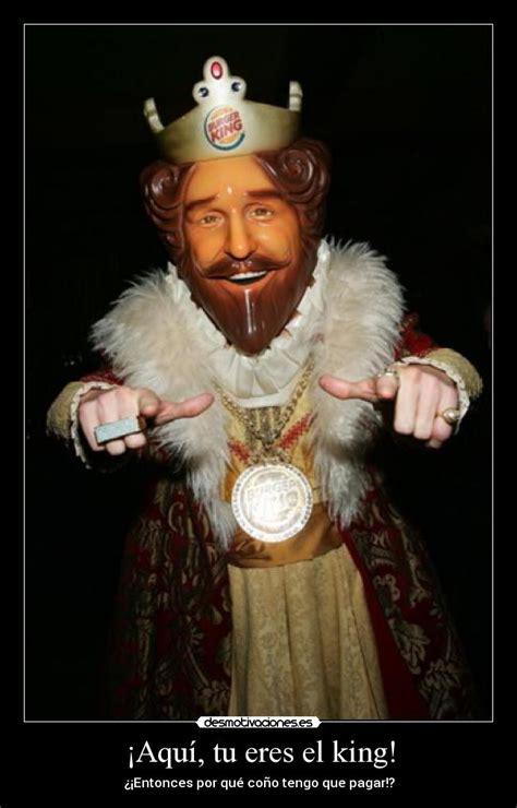 burger king aqu tu eres el king desmotivaciones 161 aqu 237 tu eres el king desmotivaciones