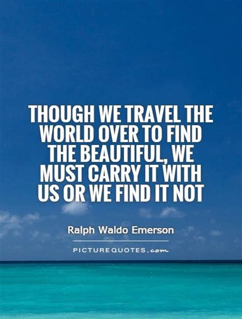 Finding To Travel With Though We Travel The World To Find The Beautiful We Must Carry It With Us Or We