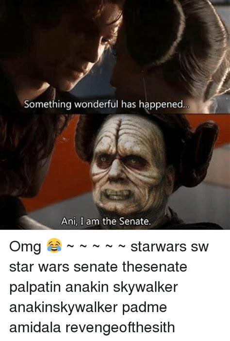 Anakin Skywalker Meme - something wonderful has happened ani i am the senate omg starwars sw star wars