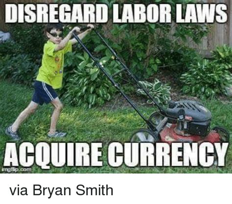 Acquire Currency Meme - disregard labor laws acquire currency via bryan smith