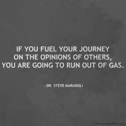 If you fuel your journey on the opinions of others you are going to
