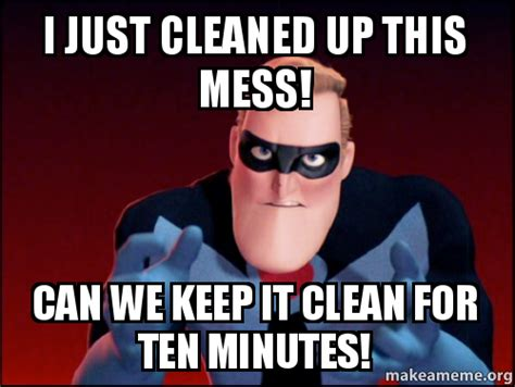 Cleaning Up Messes As Fast As We Can Create Them 2 by I Just Cleaned Up This Mess Can We Keep It Clean For Ten