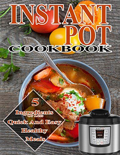instant pot cookbook the 5 ingredients or less instant pot cookbook 110 simple and delicious pressure cooker recipes for your instant pot cooking at pot easy and delicious instant pot cooking books instant pot 5 ingredients cookbook 5 ingredients or less