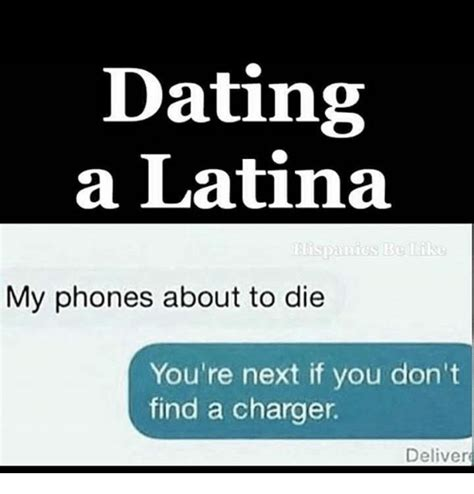 Dating A Latina Meme - dating a latina my phones about to die you re next if you