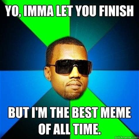 Mayer Im The Best Time Of My by Yo Imma Let You Finish But I M The Best Meme Of All Time