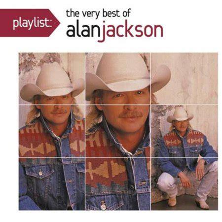 the best of alan jackson playlist the best of alan jackson walmart