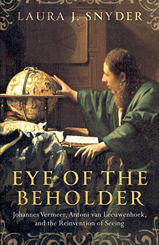 eye of the beholder johannes vermeer antoni van leeuwenhoek and the reinvention of seeing