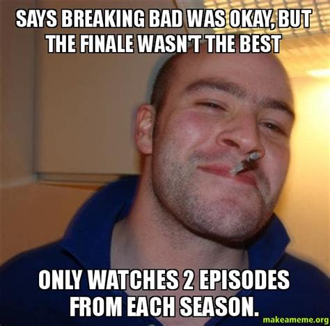 Breaking Bad Finale Meme - says breaking bad was okay but the finale wasn t the best