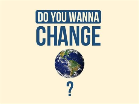 Want To Change do you want to change the world