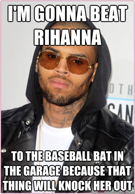 Funny Chris Brown Memes - i m gonna beat rihanna to the baseball bat in the garage