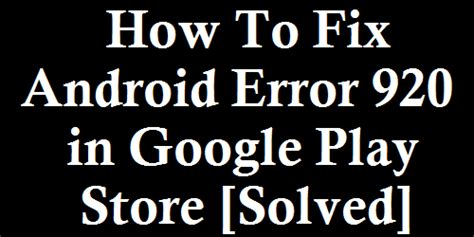 Play Store Error 920 How To Fix Android Error 920 In Play Store Solved