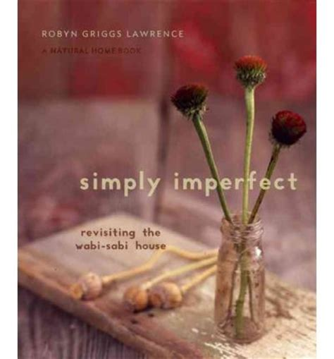 wabi sabi book simply imperfect re visiting the wabi sabi house robyn