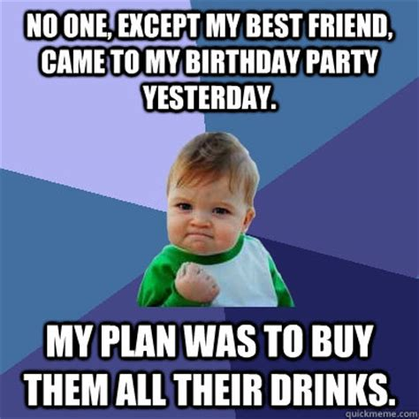 Friends Birthday Meme - no one except my best friend came to my birthday party