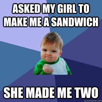Make Me A Sandwich Meme - asked my girl to make me a sandwich she made me two