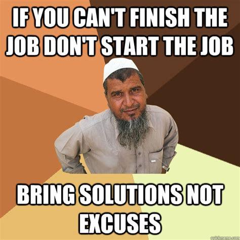 Finish It Meme - if you can t finish the job don t start the job bring