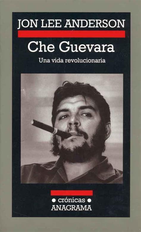 libro che guevara a revolutionary che guevara una vida revolucionaria de jon lee anderson letras libres