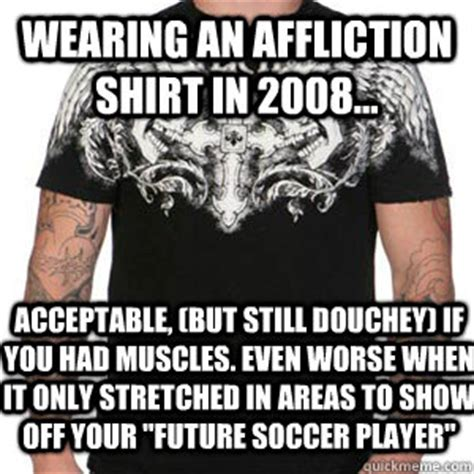 Affliction Shirt Meme - wearing an affliction shirt in 2008 acceptable but
