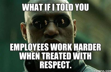 Respect Meme - what if i told you employees work harder when treated with