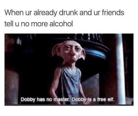Drunk Friend Memes - 25 best memes about dobby dobby memes